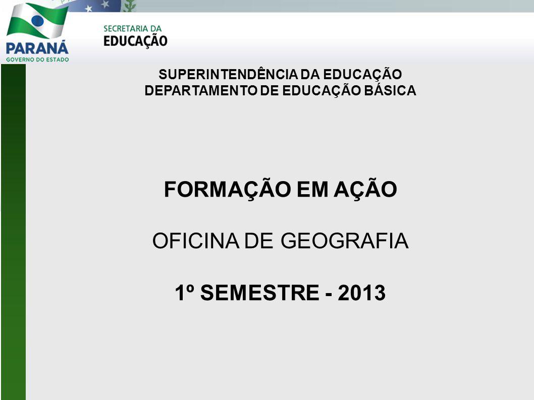 SUPERINTENDÊNCIA DA EDUCAÇÃO DEPARTAMENTO DE EDUCAÇÃO BÁSICA FORMAÇÃO EM AÇÃO OFICINA DE GEOGRAFIA 1º SEMESTRE - 2013