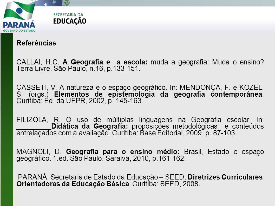 Referências CALLAI, H.C. A Geografia e a escola: muda a geografia: Muda o ensino? Terra Livre. São Paulo, n.16, p.133-151. CASSETI, V. A natureza e o