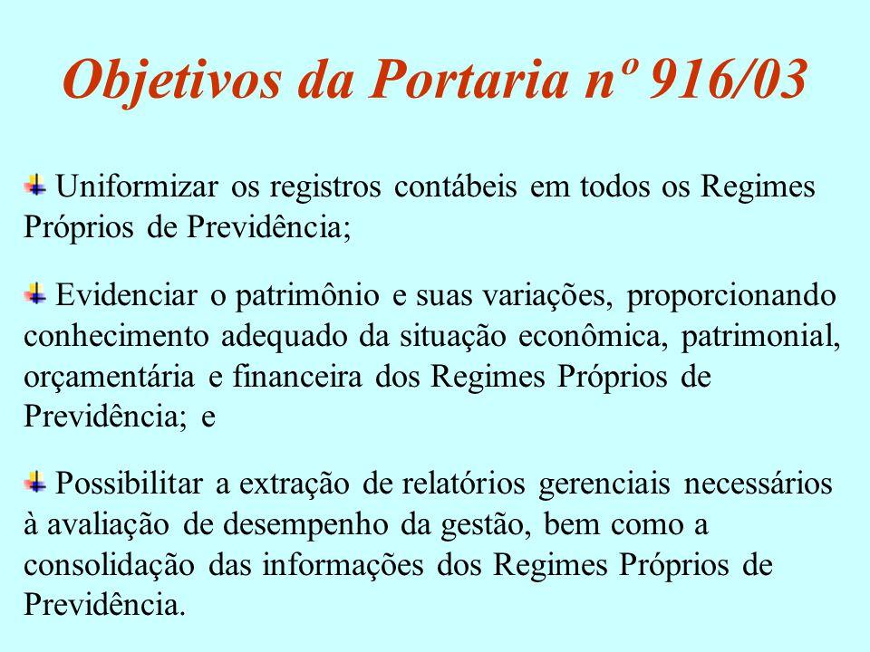 Objetivos da Portaria nº 916/03 Uniformizar os registros contábeis em todos os Regimes Próprios de Previdência; Evidenciar o patrimônio e suas variaçõ