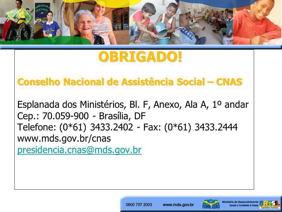 OBRIGADO! Conselho Nacional de Assistência Social – CNAS Esplanada dos Ministérios, Bl. F, Anexo, Ala A, 1º andar Cep.: 70.059-900 - Brasília, DF Tele