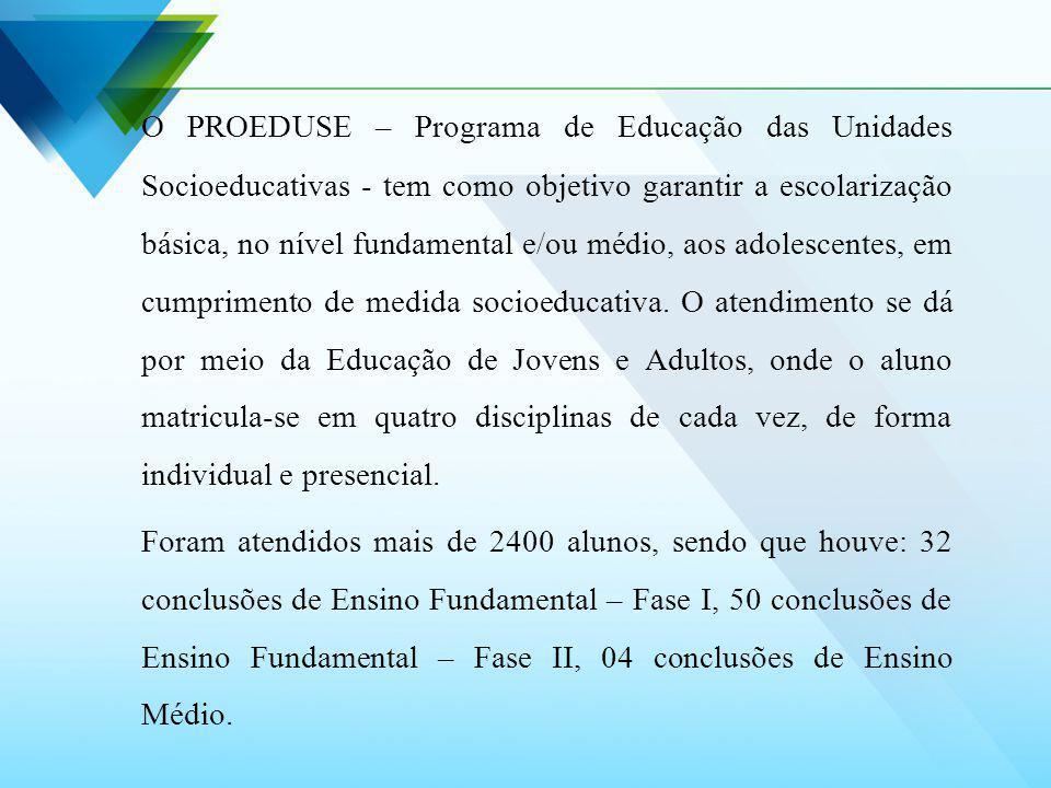 O PROEDUSE – Programa de Educação das Unidades Socioeducativas - tem como objetivo garantir a escolarização básica, no nível fundamental e/ou médio, a