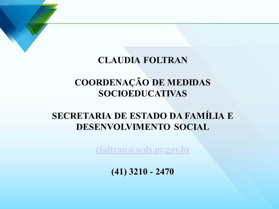 CLAUDIA FOLTRAN COORDENAÇÃO DE MEDIDAS SOCIOEDUCATIVAS SECRETARIA DE ESTADO DA FAMÍLIA E DESENVOLVIMENTO SOCIAL cfoltran@seds.pr.gov.br (41) 3210 - 24