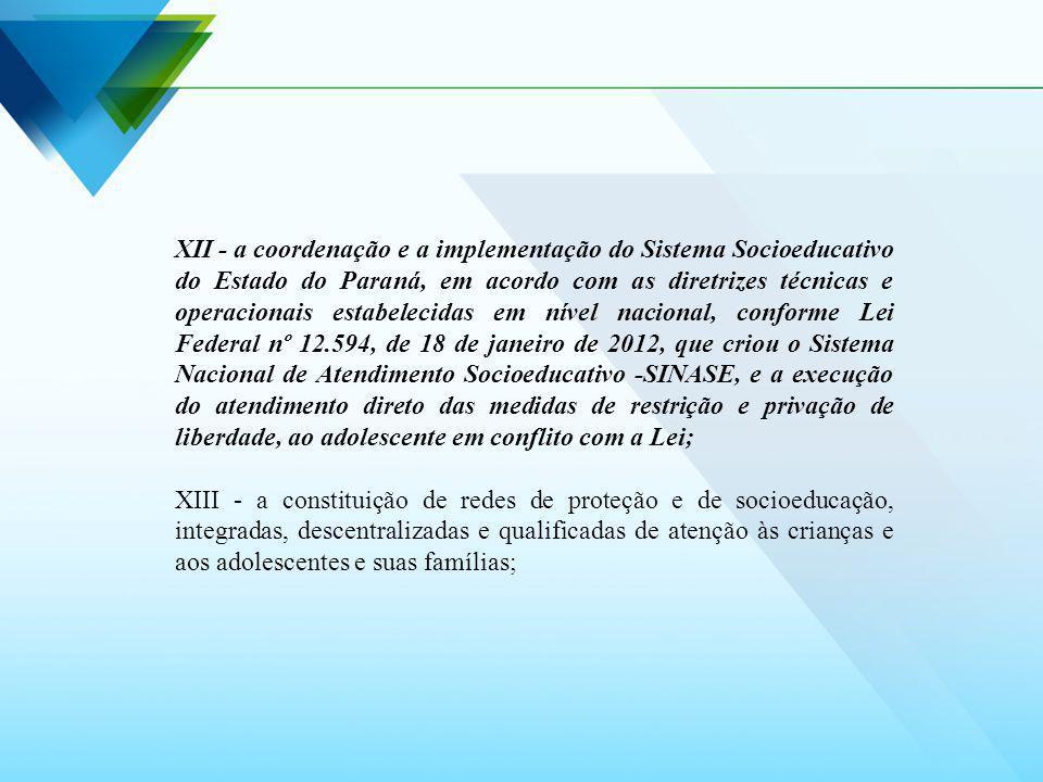 XII - a coordenação e a implementação do Sistema Socioeducativo do Estado do Paraná, em acordo com as diretrizes técnicas e operacionais estabelecidas