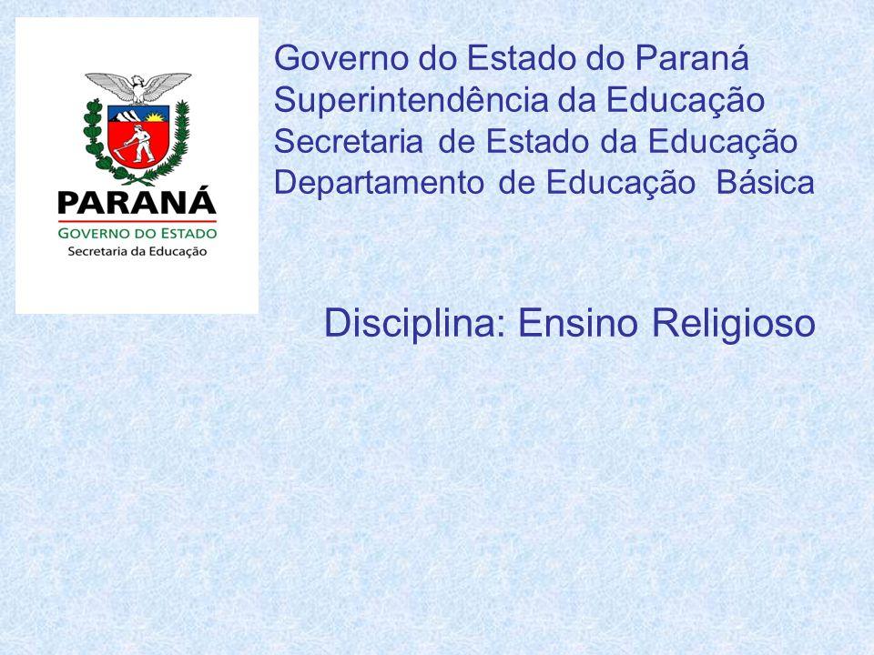 Governo do Estado do Paraná Superintendência da Educação Secretaria de Estado da Educação Departamento de Educação Básica Disciplina: Ensino Religioso