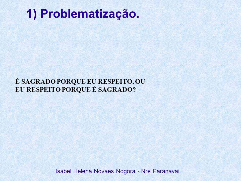 1) Problematização. Isabel Helena Novaes Nogora - Nre Paranavaí. É SAGRADO PORQUE EU RESPEITO, OU EU RESPEITO PORQUE É SAGRADO?