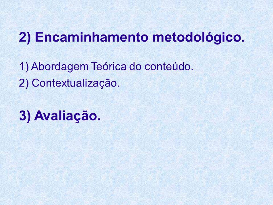 2) Encaminhamento metodológico. 1) Abordagem Teórica do conteúdo. 2) Contextualização. 3) Avaliação.