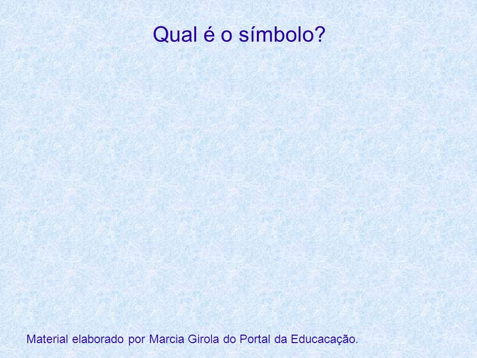 Qual é o símbolo? Material elaborado por Marcia Girola do Portal da Educacação.