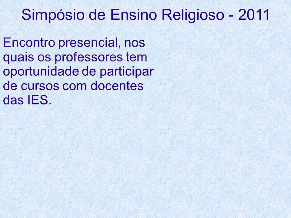 Simpósio de Ensino Religioso - 2011 Encontro presencial, nos quais os professores tem oportunidade de participar de cursos com docentes das IES.