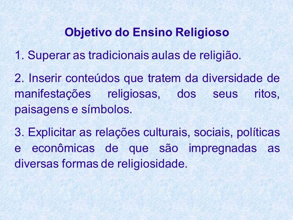 Objetivo do Ensino Religioso 1. Superar as tradicionais aulas de religião. 2. Inserir conteúdos que tratem da diversidade de manifestações religiosas,