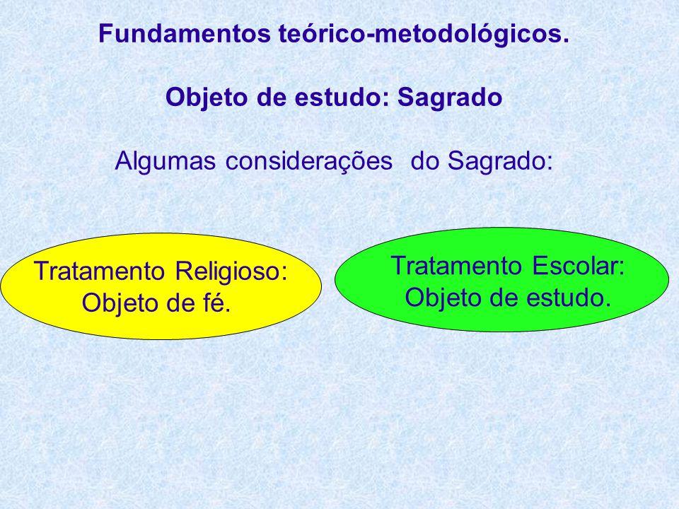 Fundamentos teórico-metodológicos. Objeto de estudo: Sagrado Algumas considerações do Sagrado: Tratamento Religioso: Objeto de fé. Tratamento Escolar: