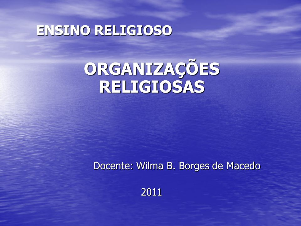 ENSINO RELIGIOSO ORGANIZAÇÕES RELIGIOSAS Docente: Wilma B. Borges de Macedo Docente: Wilma B. Borges de Macedo2011