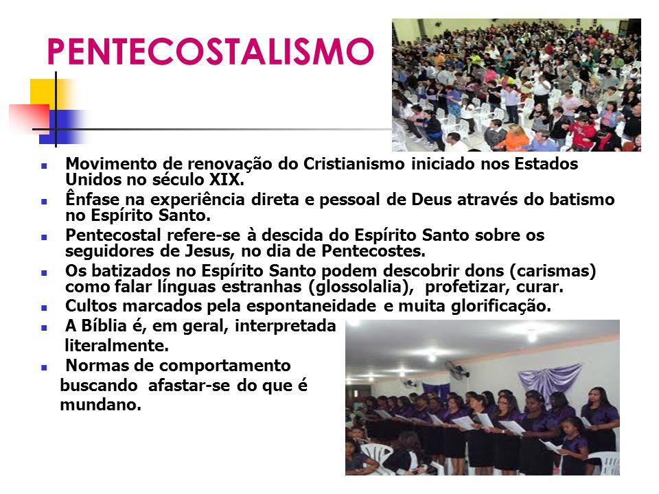 PENTECOSTALISMO Movimento de renovação do Cristianismo iniciado nos Estados Unidos no século XIX. Ênfase na experiência direta e pessoal de Deus atrav