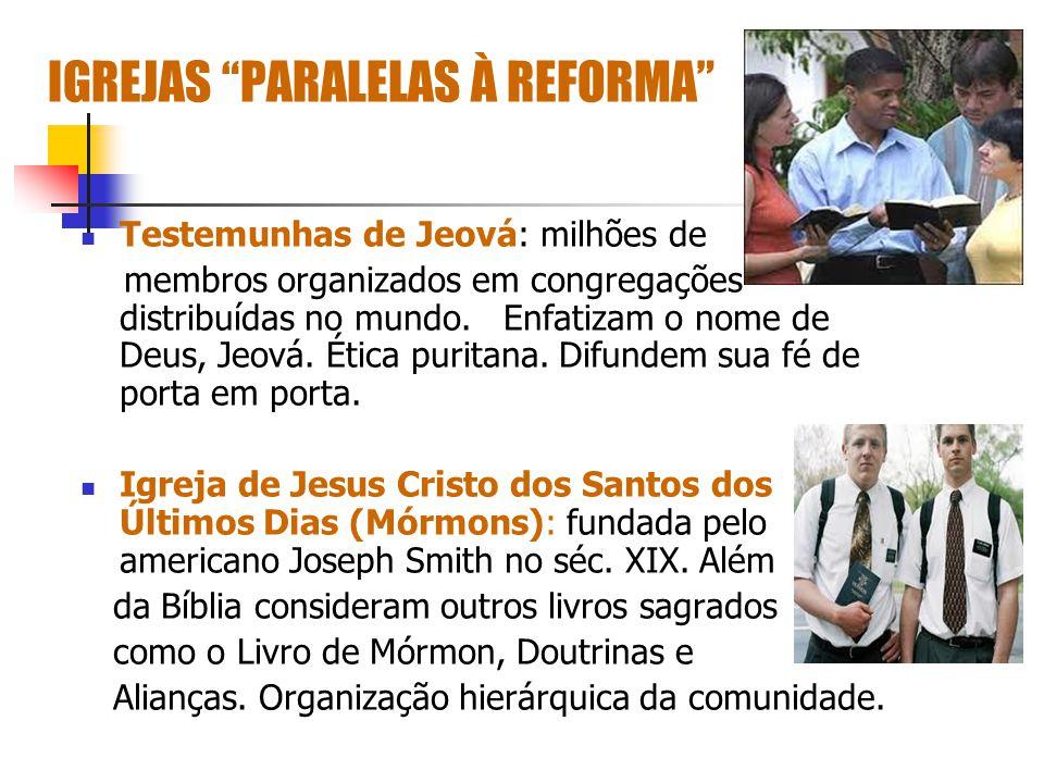 IGREJAS PARALELAS À REFORMA Testemunhas de Jeová: milhões de membros organizados em congregações distribuídas no mundo. Enfatizam o nome de Deus, Jeov