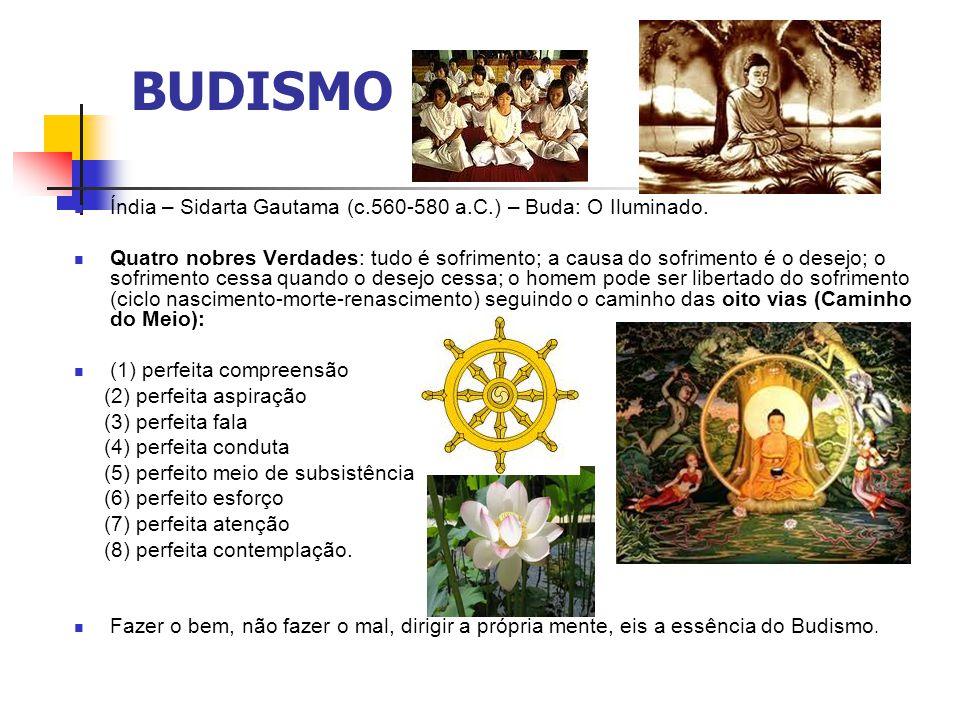 BUDISMO Índia – Sidarta Gautama (c.560-580 a.C.) – Buda: O Iluminado. Quatro nobres Verdades: tudo é sofrimento; a causa do sofrimento é o desejo; o s