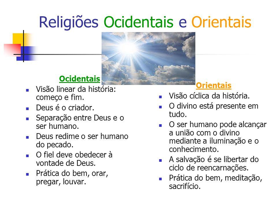 Religiões Ocidentais e Orientais Ocidentais Visão linear da história: começo e fim. Deus é o criador. Separação entre Deus e o ser humano. Deus redime