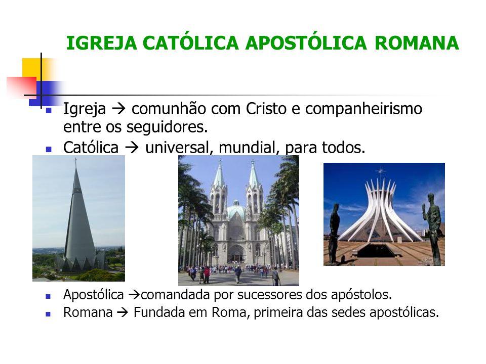 IGREJA CATÓLICA APOSTÓLICA ROMANA Igreja comunhão com Cristo e companheirismo entre os seguidores. Católica universal, mundial, para todos. Apostólica