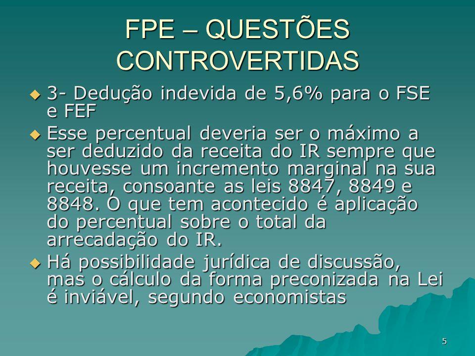 5 FPE – QUESTÕES CONTROVERTIDAS 3- Dedução indevida de 5,6% para o FSE e FEF 3- Dedução indevida de 5,6% para o FSE e FEF Esse percentual deveria ser o máximo a ser deduzido da receita do IR sempre que houvesse um incremento marginal na sua receita, consoante as leis 8847, 8849 e 8848.