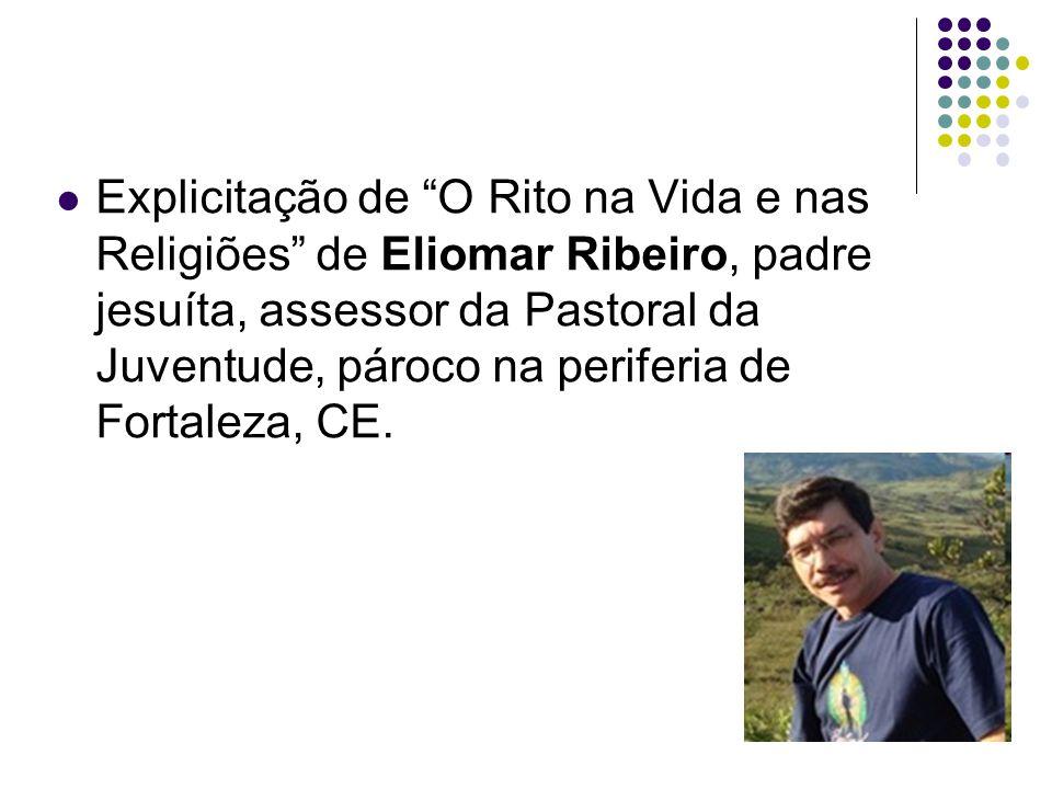 Explicitação de O Rito na Vida e nas Religiões de Eliomar Ribeiro, padre jesuíta, assessor da Pastoral da Juventude, pároco na periferia de Fortaleza,