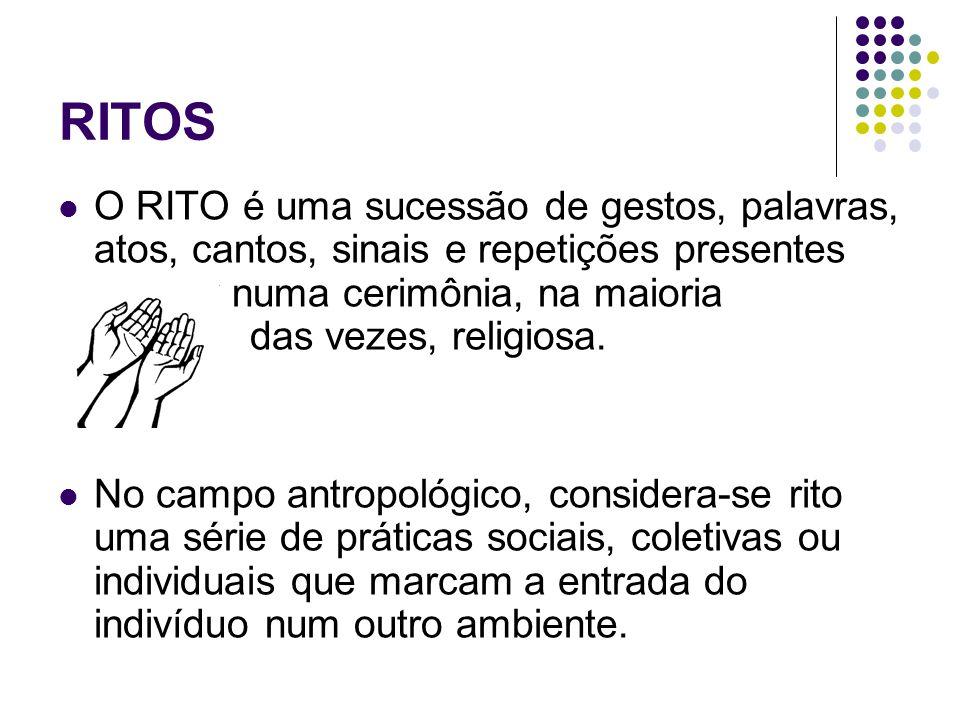 RITOS O RITO é uma sucessão de gestos, palavras, atos, cantos, sinais e repetições presentes numa cerimônia, na maioria das vezes, religiosa. No campo
