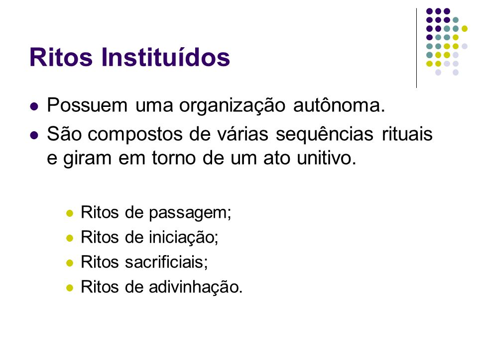 Ritos Instituídos Possuem uma organização autônoma. São compostos de várias sequências rituais e giram em torno de um ato unitivo. Ritos de passagem;
