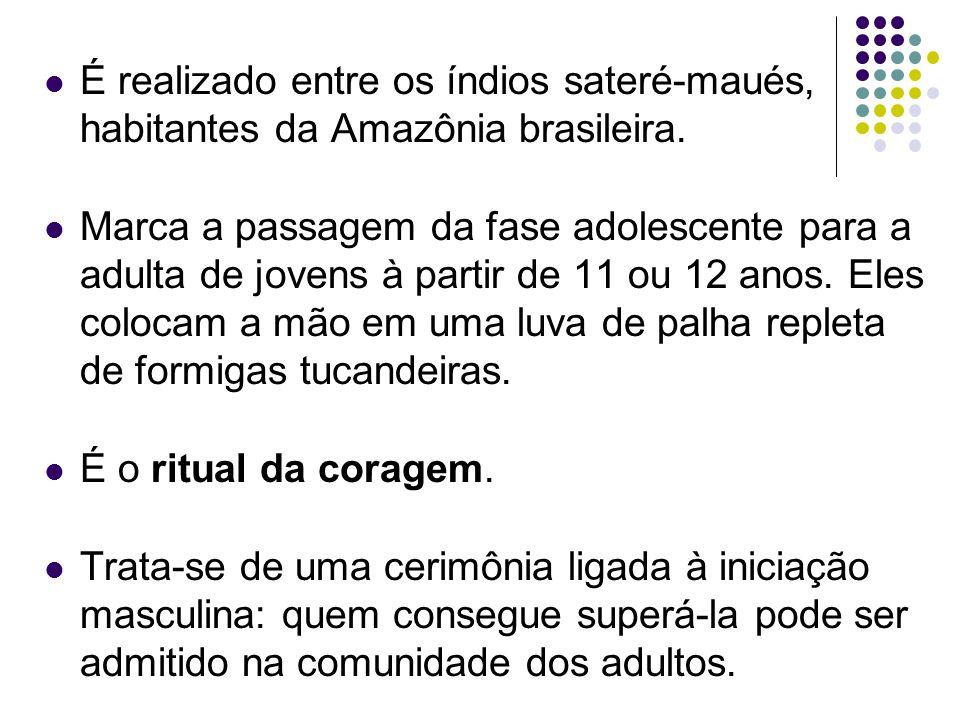 É realizado entre os índios sateré-maués, habitantes da Amazônia brasileira. Marca a passagem da fase adolescente para a adulta de jovens à partir de