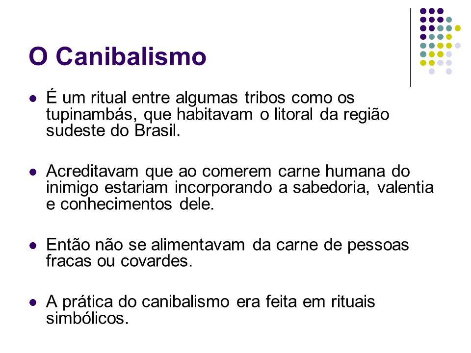 O Canibalismo É um ritual entre algumas tribos como os tupinambás, que habitavam o litoral da região sudeste do Brasil. Acreditavam que ao comerem car