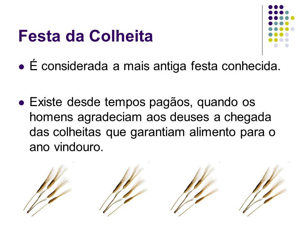 Festa da Colheita É considerada a mais antiga festa conhecida. Existe desde tempos pagãos, quando os homens agradeciam aos deuses a chegada das colhei