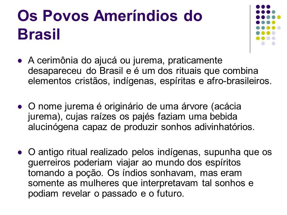 Os Povos Ameríndios do Brasil A cerimônia do ajucá ou jurema, praticamente desapareceu do Brasil e é um dos rituais que combina elementos cristãos, in