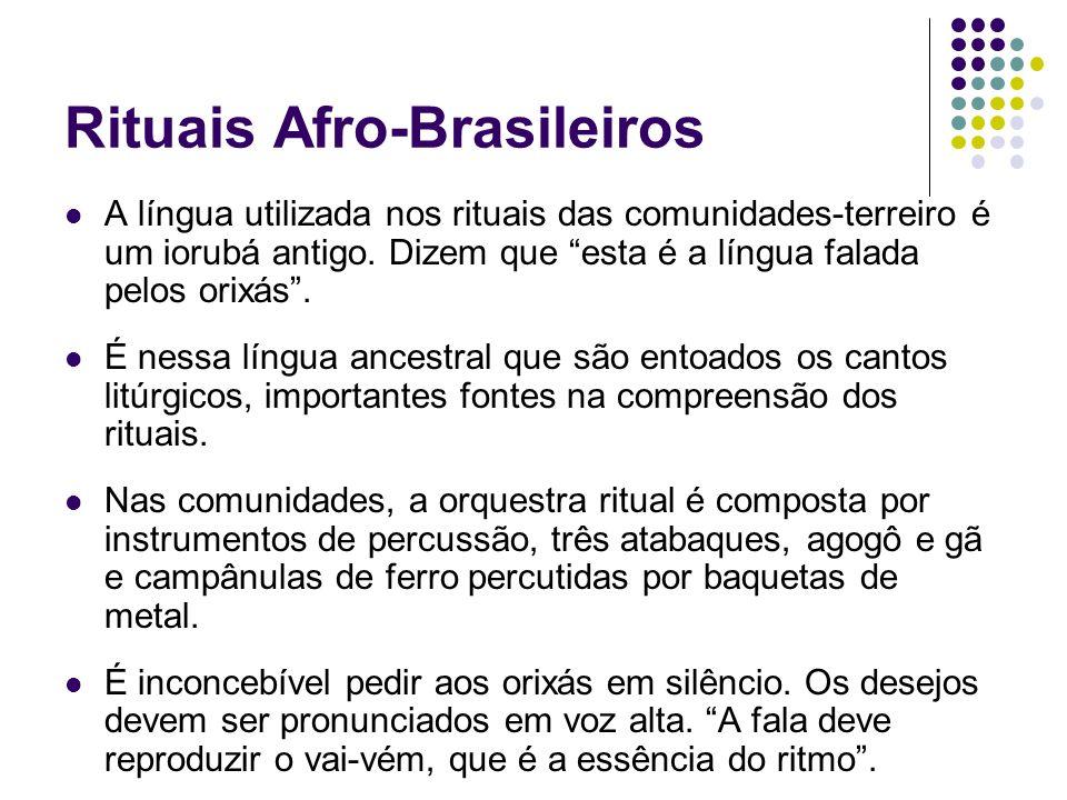 Rituais Afro-Brasileiros A língua utilizada nos rituais das comunidades-terreiro é um iorubá antigo. Dizem que esta é a língua falada pelos orixás. É