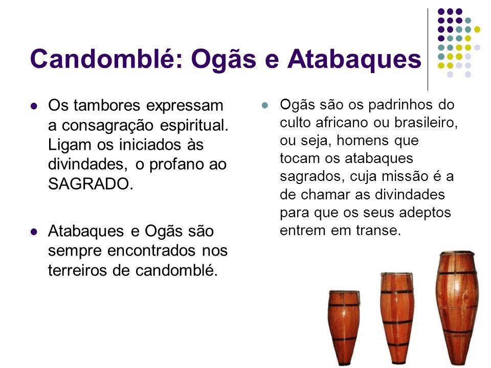 Candomblé: Ogãs e Atabaques Os tambores expressam a consagração espiritual. Ligam os iniciados às divindades, o profano ao SAGRADO. Atabaques e Ogãs s