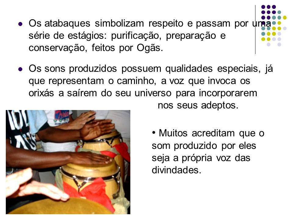 Os atabaques simbolizam respeito e passam por uma série de estágios: purificação, preparação e conservação, feitos por Ogãs. Os sons produzidos possue