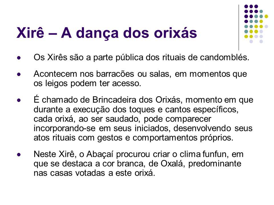 Xirê – A dança dos orixás Os Xirês são a parte pública dos rituais de candomblés. Acontecem nos barracões ou salas, em momentos que os leigos podem te