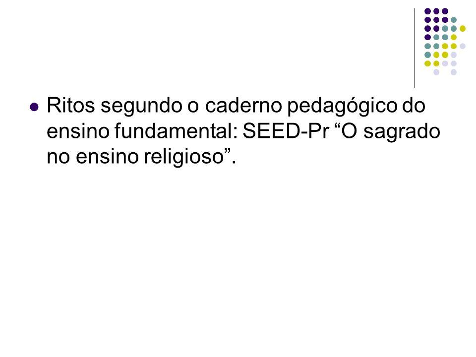Ritos segundo o caderno pedagógico do ensino fundamental: SEED-Pr O sagrado no ensino religioso.