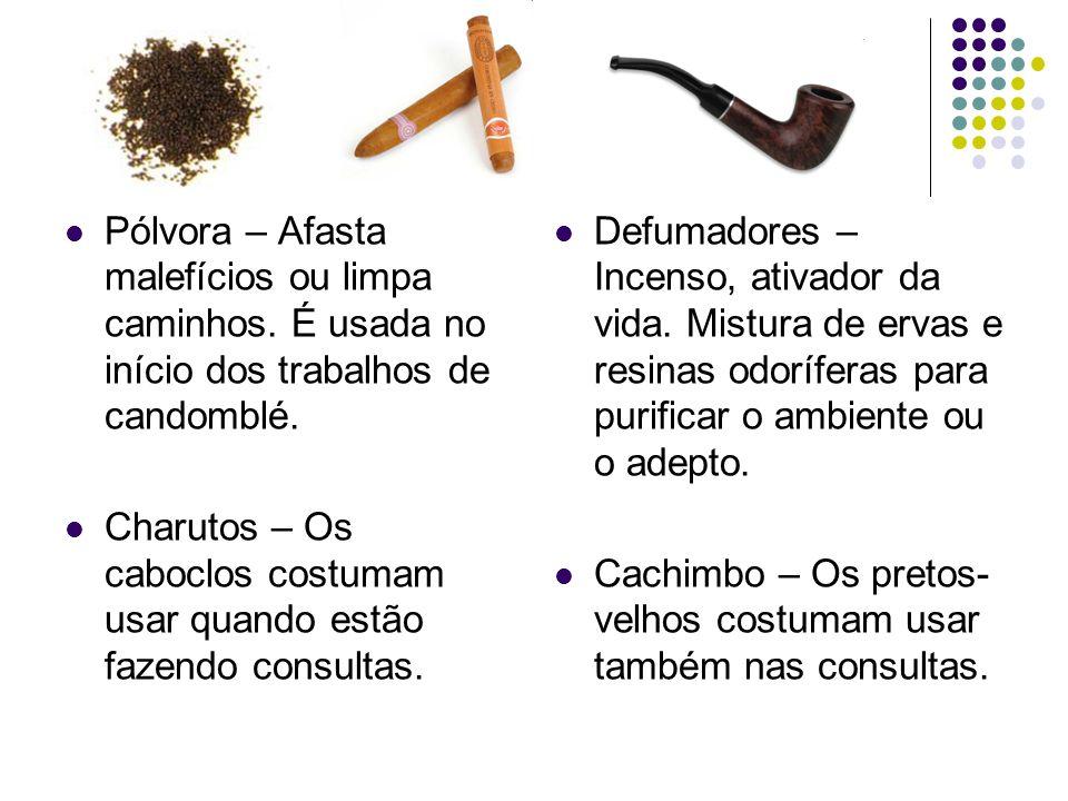 Pólvora – Afasta malefícios ou limpa caminhos. É usada no início dos trabalhos de candomblé. Charutos – Os caboclos costumam usar quando estão fazendo