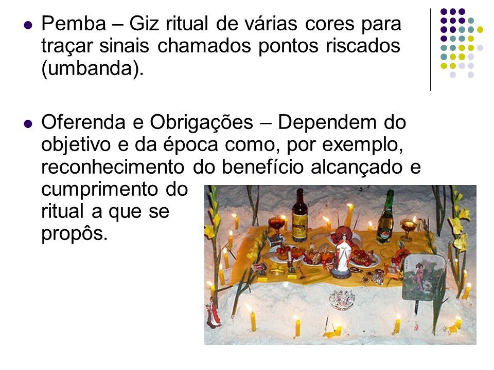 Pemba – Giz ritual de várias cores para traçar sinais chamados pontos riscados (umbanda). Oferenda e Obrigações – Dependem do objetivo e da época como