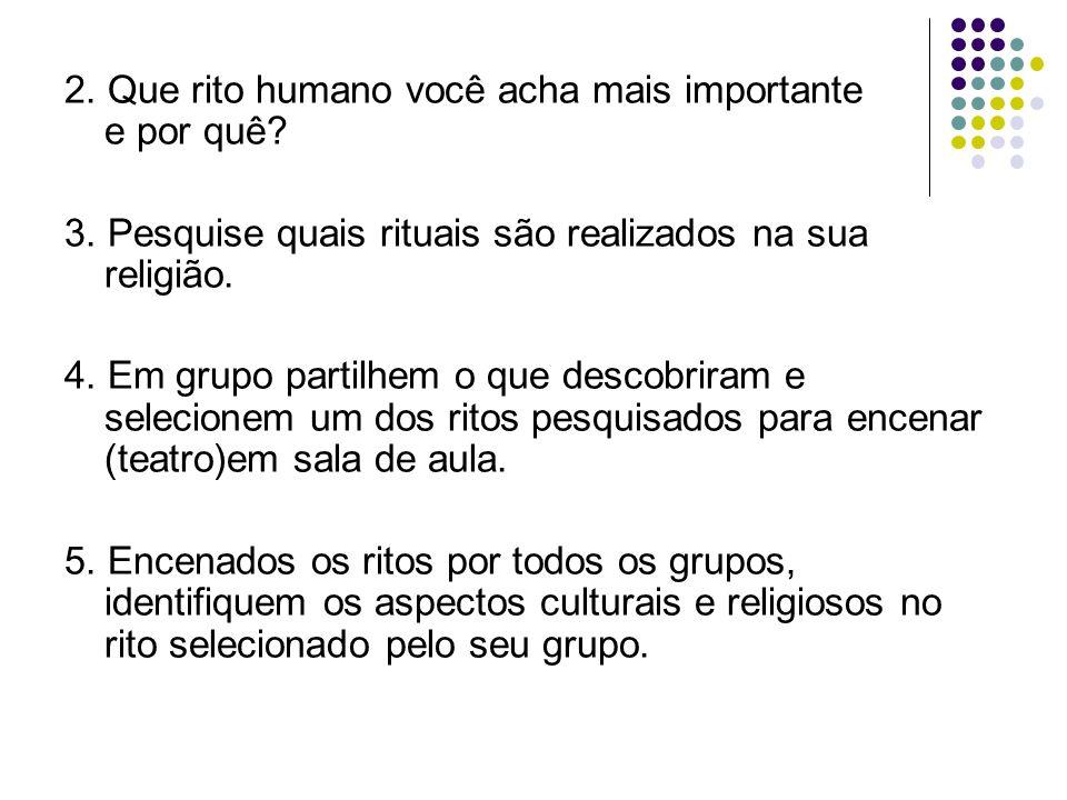 2. Que rito humano você acha mais importante e por quê? 3. Pesquise quais rituais são realizados na sua religião. 4. Em grupo partilhem o que descobri
