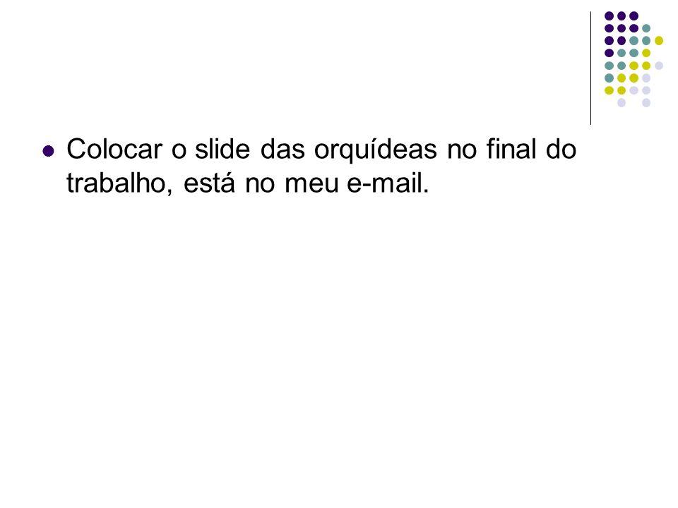 Colocar o slide das orquídeas no final do trabalho, está no meu e-mail.