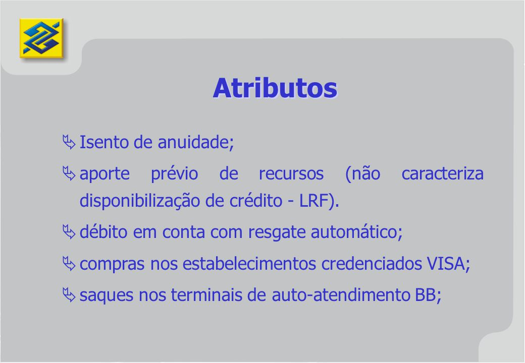 Atributos Isento de anuidade; aporte prévio de recursos (não caracteriza disponibilização de crédito - LRF). débito em conta com resgate automático; c
