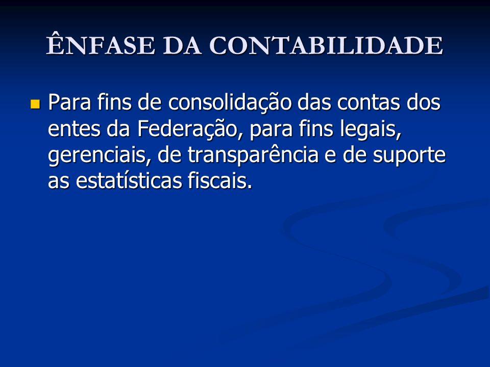 ÊNFASE DA CONTABILIDADE Para fins de consolidação das contas dos entes da Federação, para fins legais, gerenciais, de transparência e de suporte as es