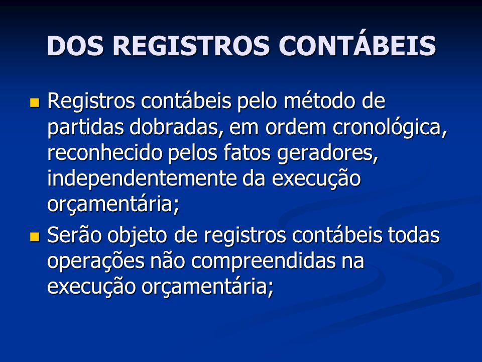 DOS REGISTROS CONTÁBEIS Registros contábeis pelo método de partidas dobradas, em ordem cronológica, reconhecido pelos fatos geradores, independentemen