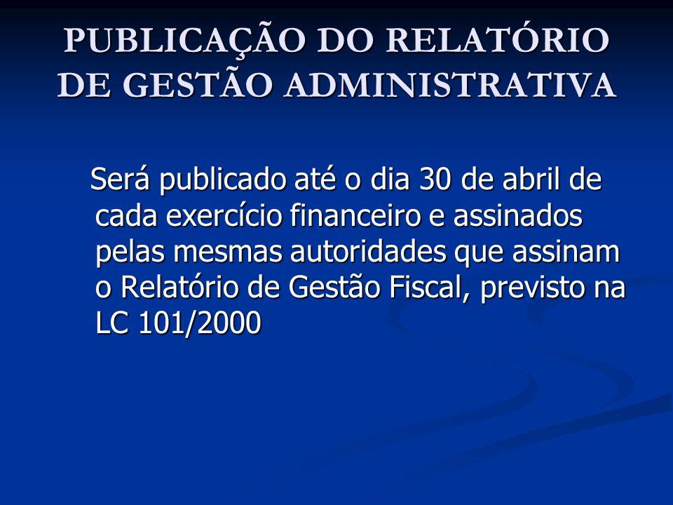 PUBLICAÇÃO DO RELATÓRIO DE GESTÃO ADMINISTRATIVA Será publicado até o dia 30 de abril de cada exercício financeiro e assinados pelas mesmas autoridade