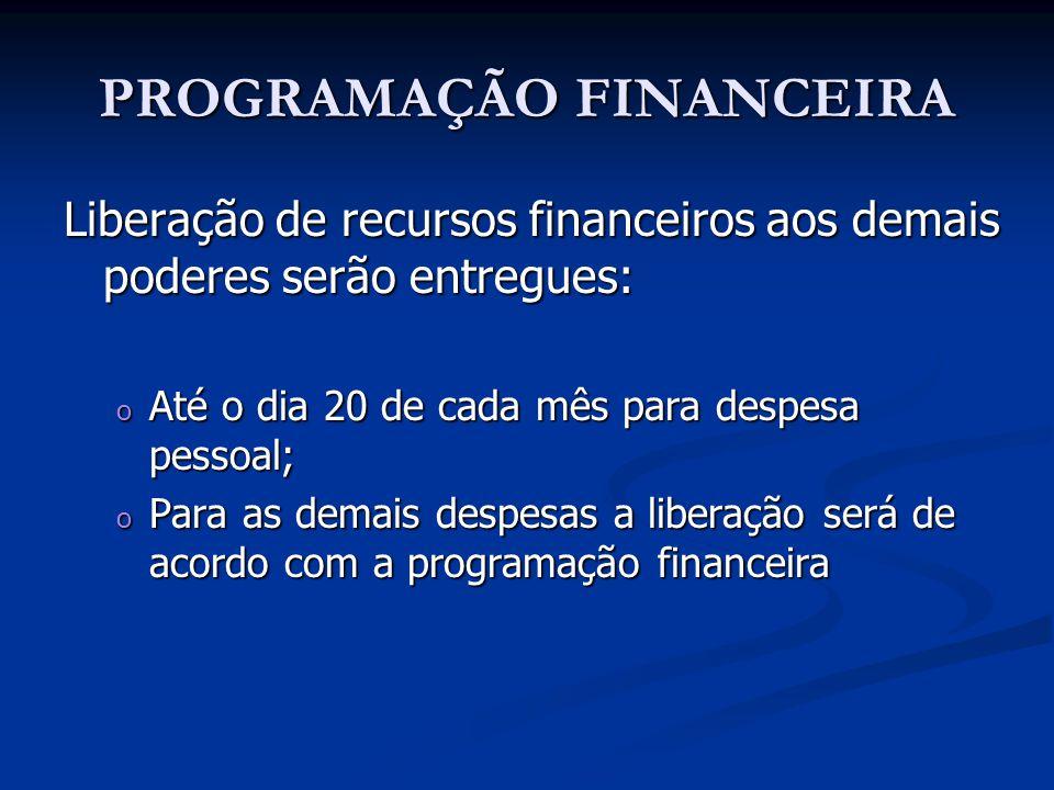 PROGRAMAÇÃO FINANCEIRA Liberação de recursos financeiros aos demais poderes serão entregues: o Até o dia 20 de cada mês para despesa pessoal; o Para a