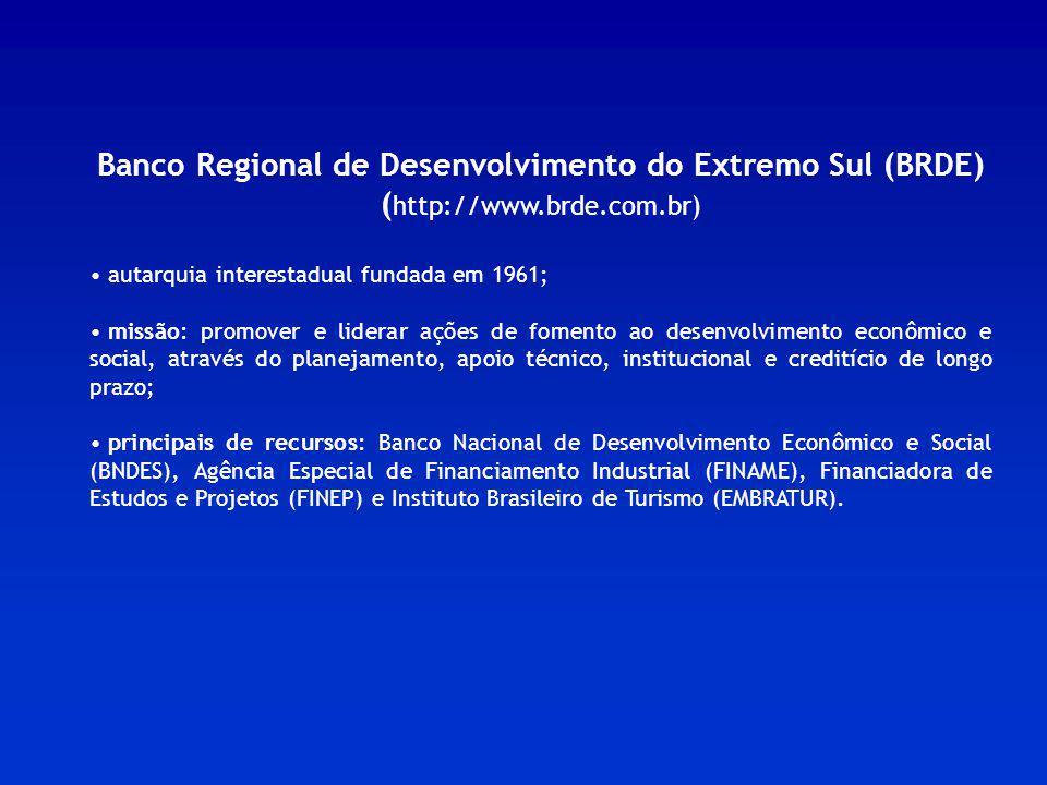 Banco Regional de Desenvolvimento do Extremo Sul (BRDE) ( http://www.brde.com.br) autarquia interestadual fundada em 1961; missão: promover e liderar