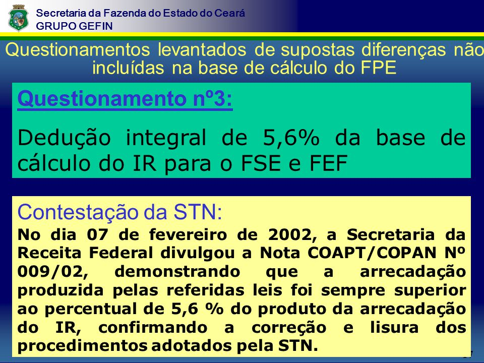 17 Secretaria da Fazenda do Estado do Ceará GRUPO GEFIN Questionamentos levantados de supostas diferenças não incluídas na base de cálculo do FPE Questionamento nº3: Dedução integral de 5,6% da base de cálculo do IR para o FSE e FEF Contestação da STN: No dia 07 de fevereiro de 2002, a Secretaria da Receita Federal divulgou a Nota COAPT/COPAN Nº 009/02, demonstrando que a arrecadação produzida pelas referidas leis foi sempre superior ao percentual de 5,6 % do produto da arrecadação do IR, confirmando a correção e lisura dos procedimentos adotados pela STN.