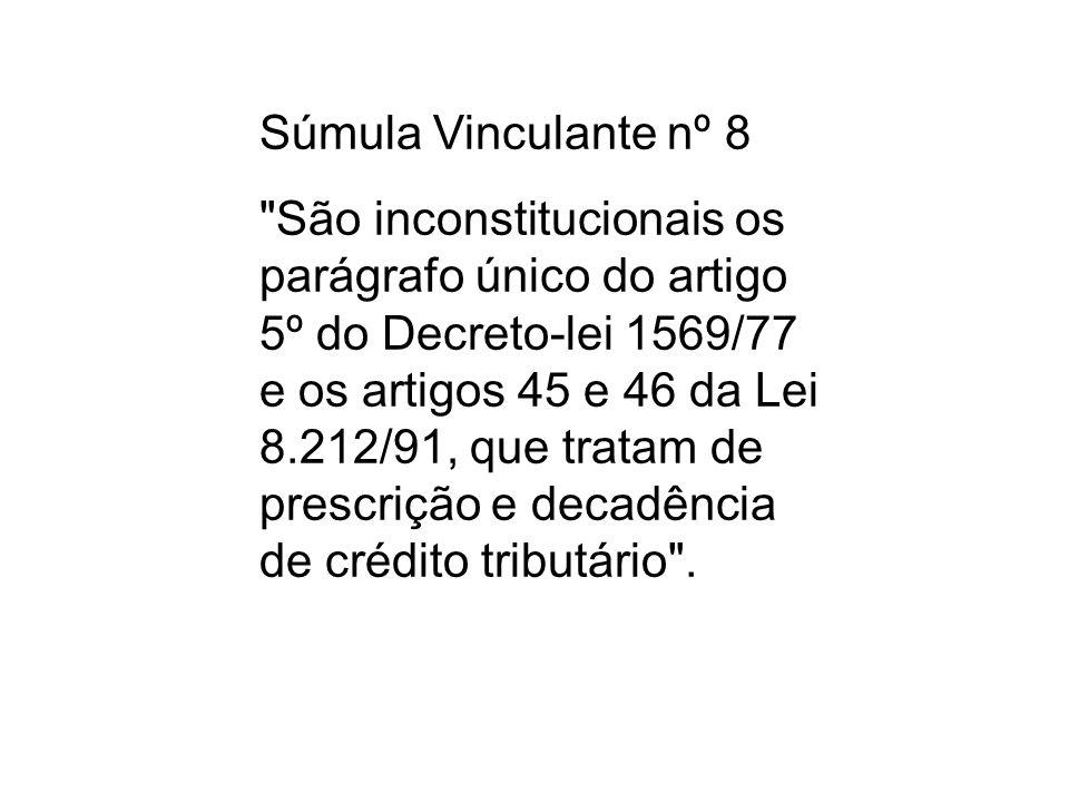 Súmula Vinculante nº 8 São inconstitucionais os parágrafo único do artigo 5º do Decreto-lei 1569/77 e os artigos 45 e 46 da Lei 8.212/91, que tratam de prescrição e decadência de crédito tributário .