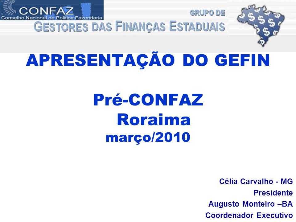 APRESENTAÇÃO DO GEFIN Pré-CONFAZ Roraima março/2010 Célia Carvalho - MG Presidente Augusto Monteiro –BA Coordenador Executivo