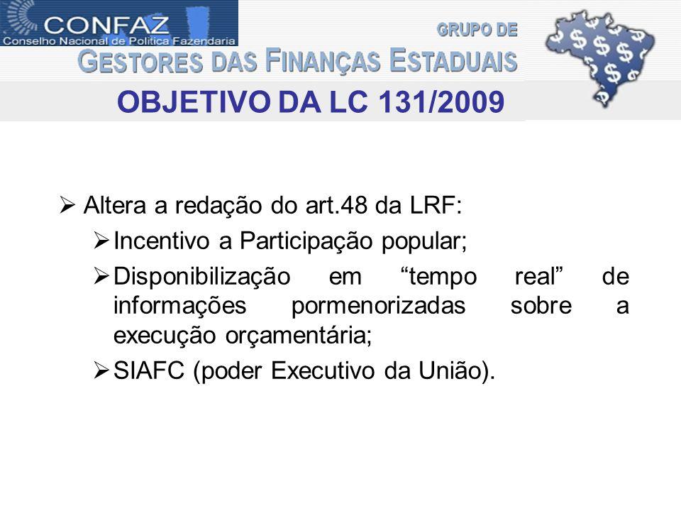 OBJETIVO DA LC 131/2009 Altera a redação do art.48 da LRF: Incentivo a Participação popular; Disponibilização em tempo real de informações pormenoriza