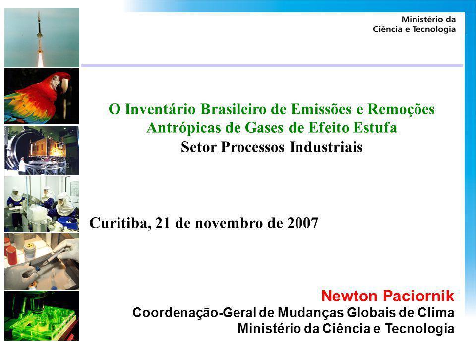 O Inventário Brasileiro de Emissões e Remoções Antrópicas de Gases de Efeito Estufa Setor Processos Industriais Curitiba, 21 de novembro de 2007 Newto