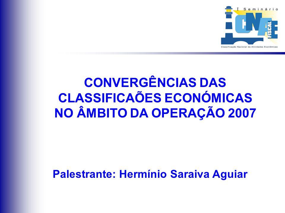 CONVERGÊNCIAS DAS CLASSIFICAÕES ECONÓMICAS NO ÂMBITO DA OPERAÇÃO 2007 Palestrante: Hermínio Saraiva Aguiar