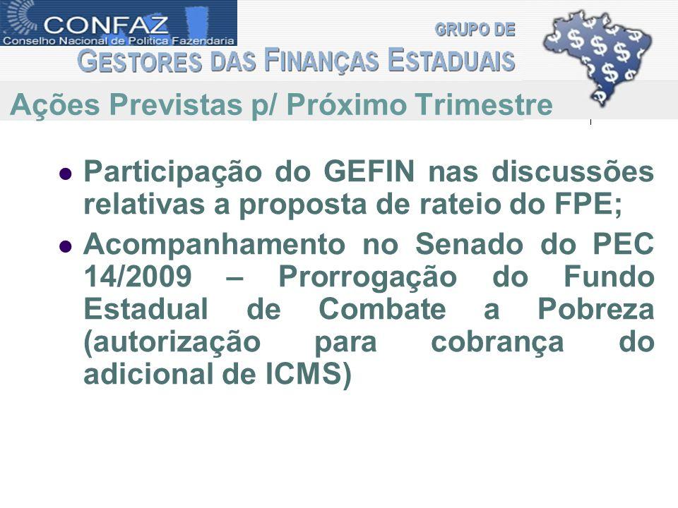 Participação do GEFIN nas discussões relativas a proposta de rateio do FPE; Acompanhamento no Senado do PEC 14/2009 – Prorrogação do Fundo Estadual de Combate a Pobreza (autorização para cobrança do adicional de ICMS) Ações Previstas p/ Próximo Trimestre